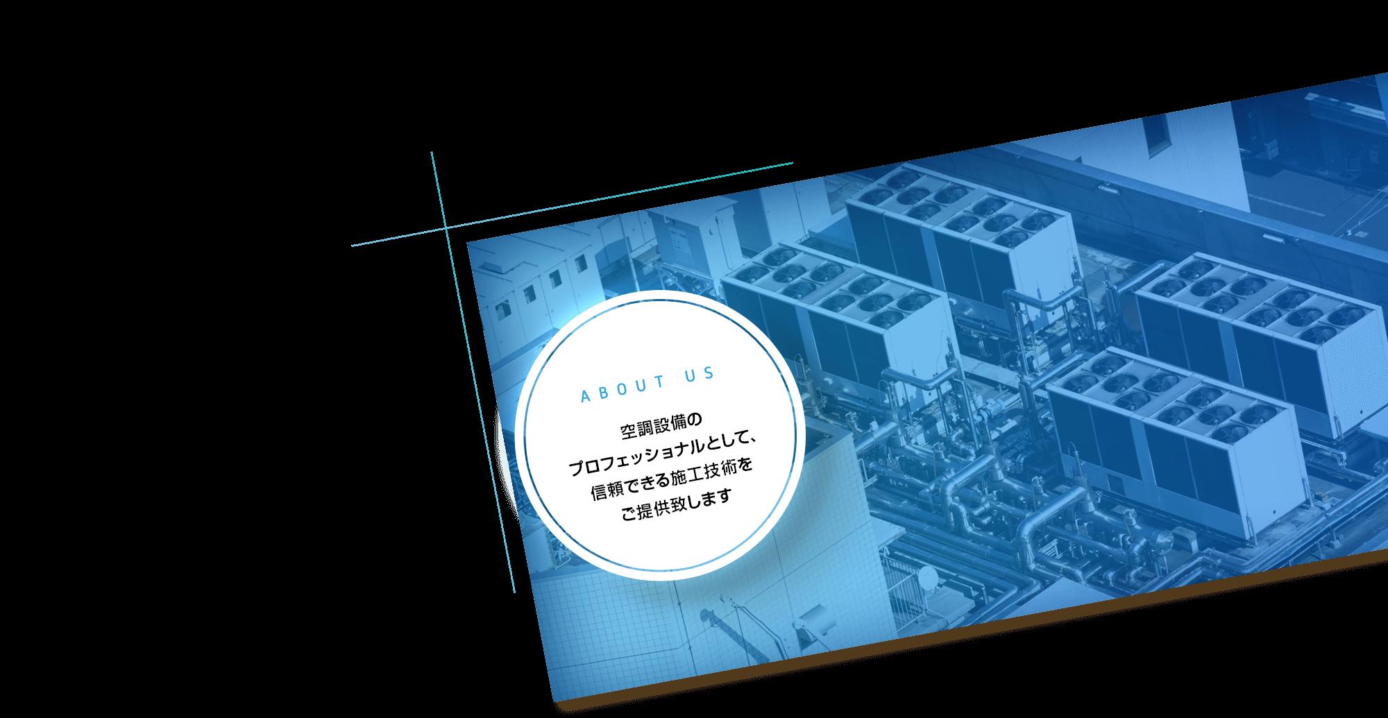 空調設備の プロフェッショナルとして、 信頼できる施工技術を ご提供致します